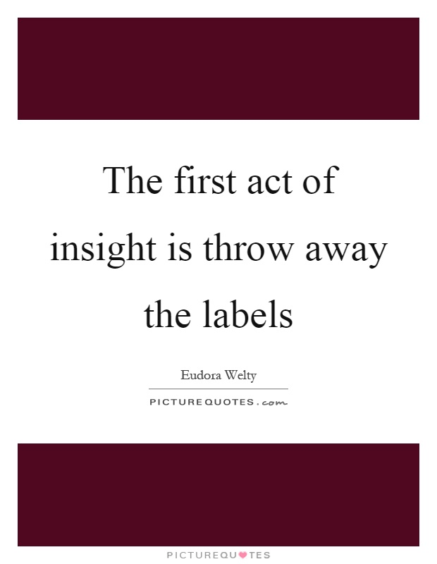 The first act of insight is throw away the labels Picture Quote #1