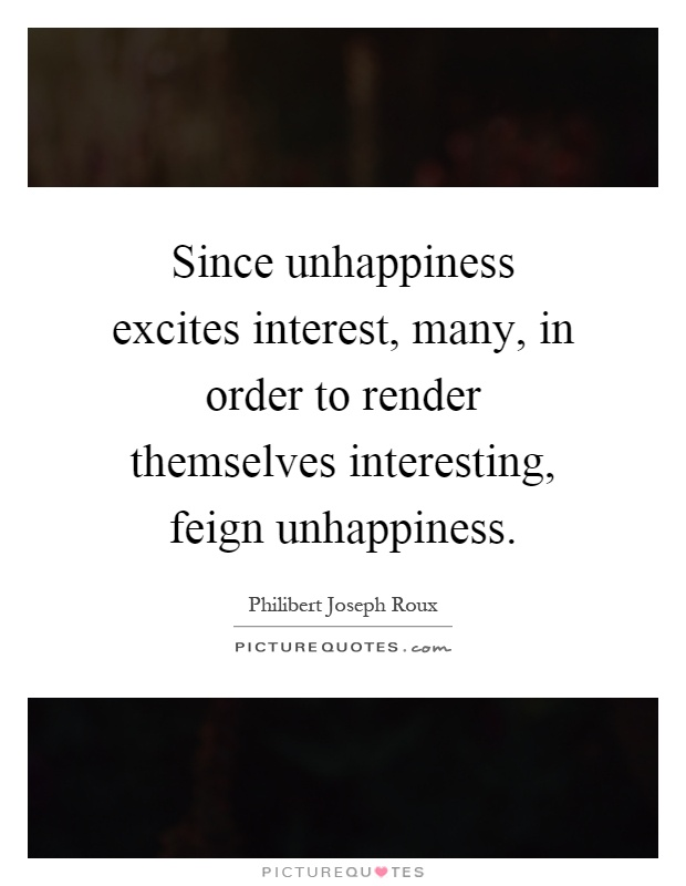 Since unhappiness excites interest, many, in order to render themselves interesting, feign unhappiness Picture Quote #1