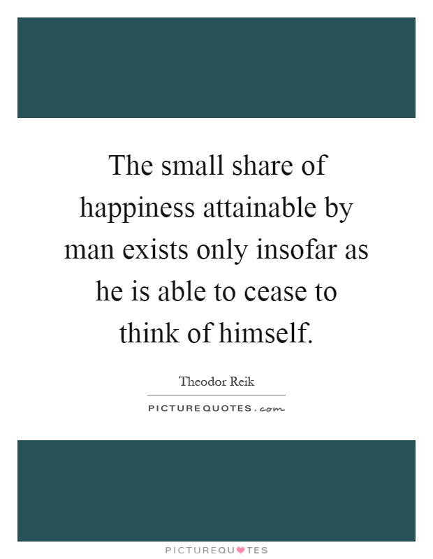 The small share of happiness attainable by man exists only insofar as he is able to cease to think of himself Picture Quote #1