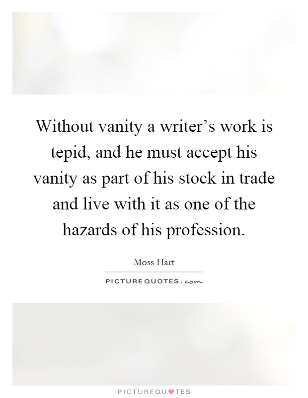 Without vanity a writer's work is tepid, and he must accept his vanity as part of his stock in trade and live with it as one of the hazards of his profession Picture Quote #1