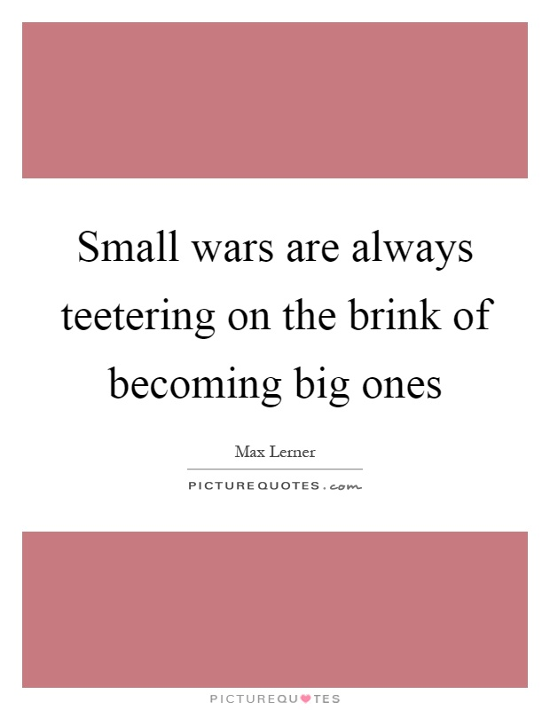 Small wars are always teetering on the brink of becoming big ones Picture Quote #1