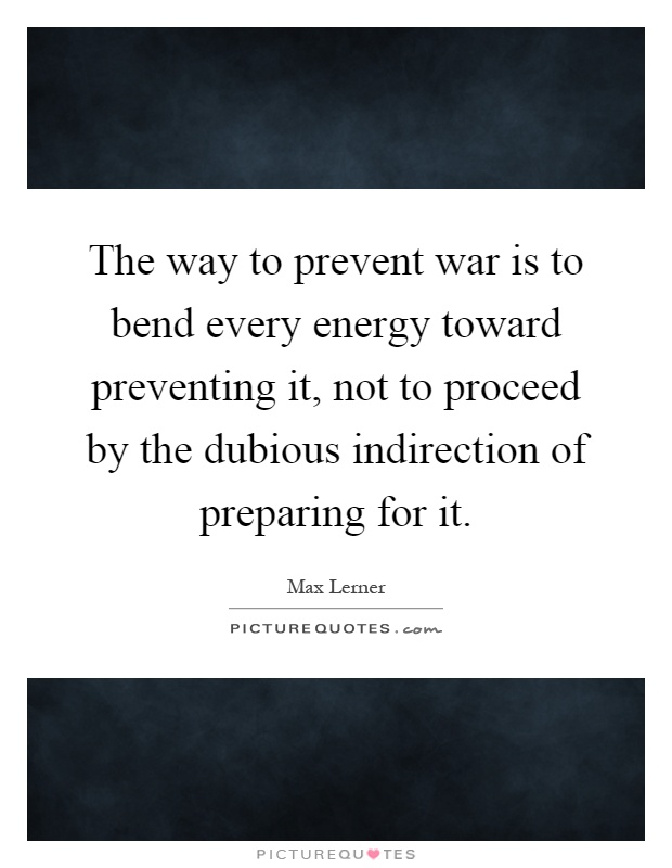 The way to prevent war is to bend every energy toward preventing it, not to proceed by the dubious indirection of preparing for it Picture Quote #1