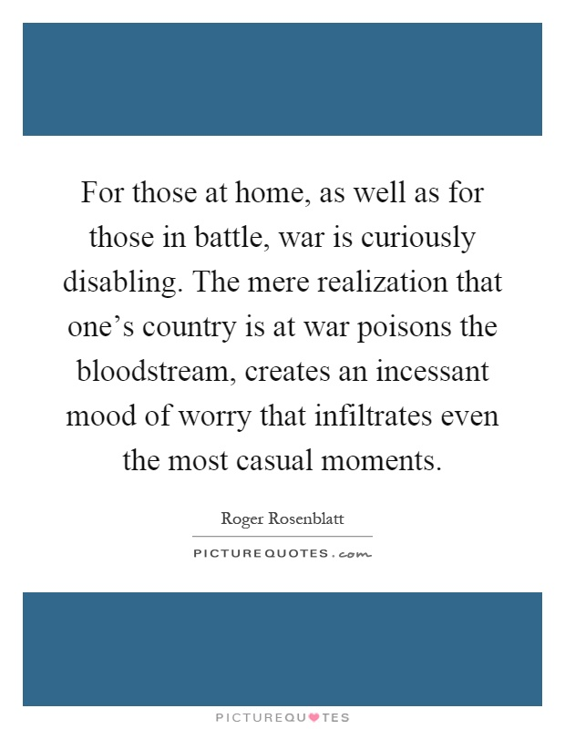 For those at home, as well as for those in battle, war is curiously disabling. The mere realization that one's country is at war poisons the bloodstream, creates an incessant mood of worry that infiltrates even the most casual moments Picture Quote #1