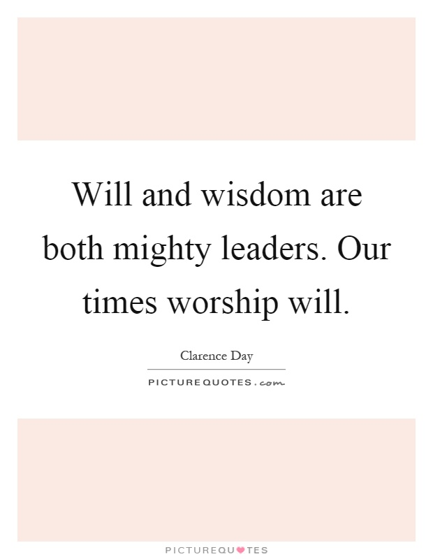 Will and wisdom are both mighty leaders. Our times worship will Picture Quote #1