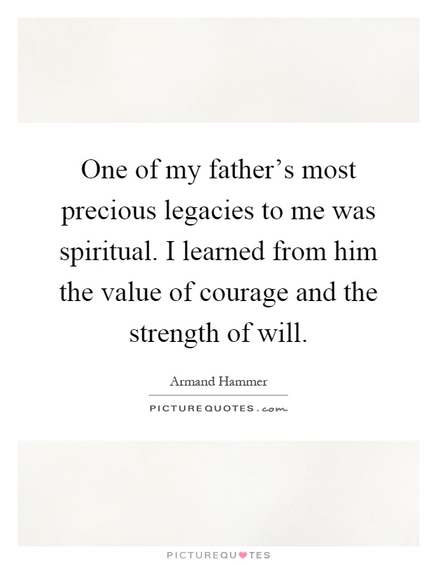 One of my father's most precious legacies to me was spiritual. I learned from him the value of courage and the strength of will Picture Quote #1