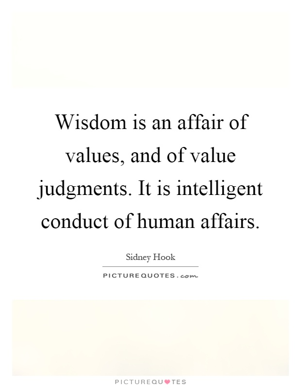 Wisdom is an affair of values, and of value judgments. It is intelligent conduct of human affairs Picture Quote #1