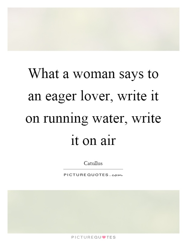 What a woman says to an eager lover, write it on running water, write it on air Picture Quote #1