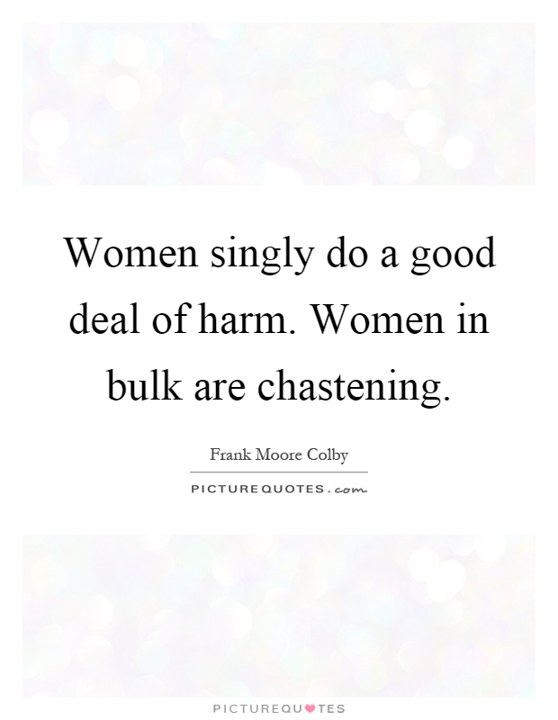 Women singly do a good deal of harm. Women in bulk are chastening Picture Quote #1