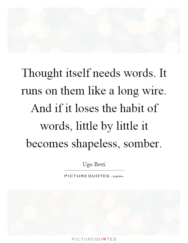 Thought itself needs words. It runs on them like a long wire. And if it loses the habit of words, little by little it becomes shapeless, somber Picture Quote #1