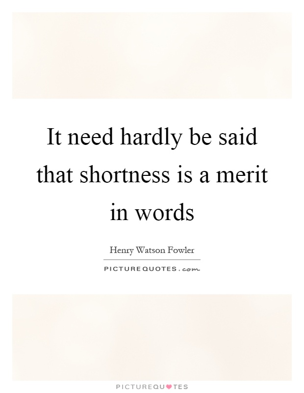 It need hardly be said that shortness is a merit in words Picture Quote #1