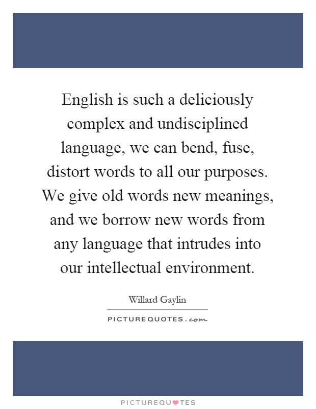 English is such a deliciously complex and undisciplined language, we can bend, fuse, distort words to all our purposes. We give old words new meanings, and we borrow new words from any language that intrudes into our intellectual environment Picture Quote #1