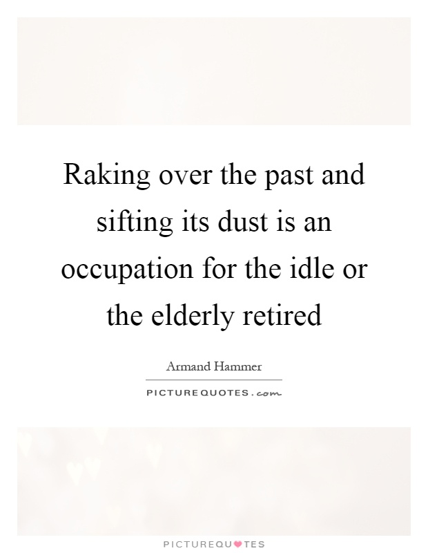 Raking over the past and sifting its dust is an occupation for the idle or the elderly retired Picture Quote #1