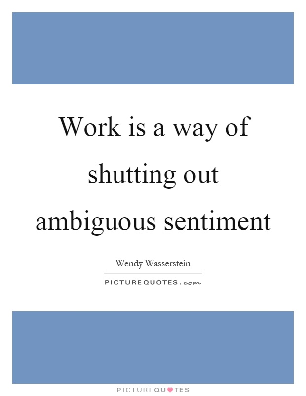 Work is a way of shutting out ambiguous sentiment Picture Quote #1