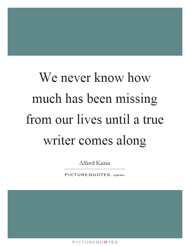 We never know how much has been missing from our lives until a true writer comes along Picture Quote #1