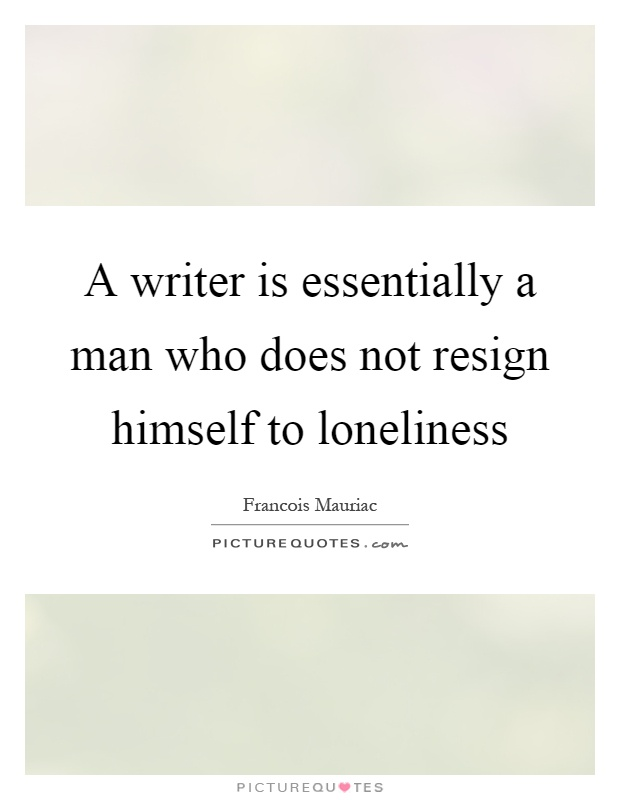 A writer is essentially a man who does not resign himself to loneliness Picture Quote #1