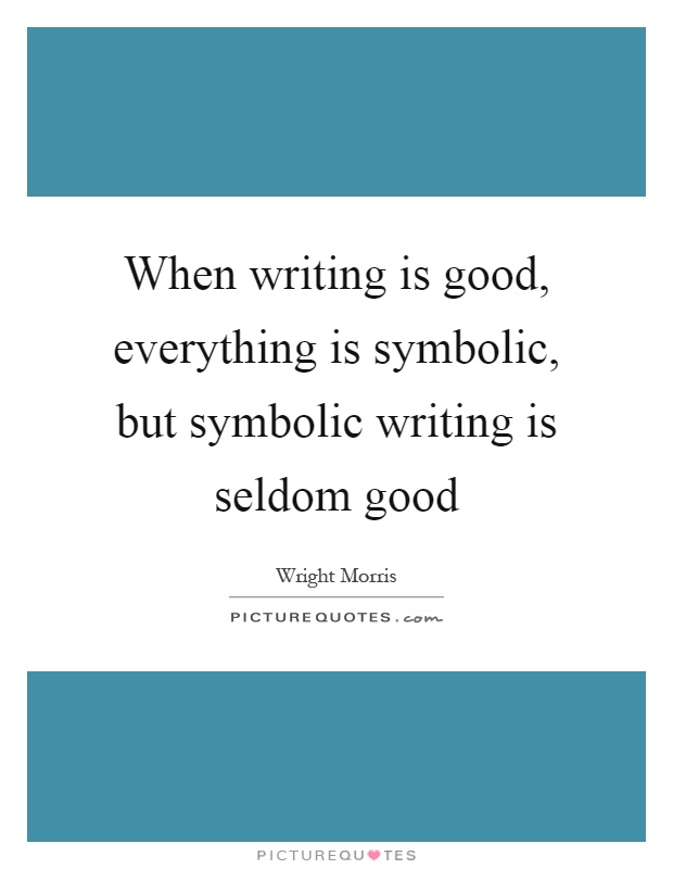 When writing is good, everything is symbolic, but symbolic writing is seldom good Picture Quote #1