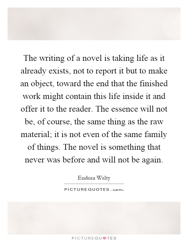 The writing of a novel is taking life as it already exists, not to report it but to make an object, toward the end that the finished work might contain this life inside it and offer it to the reader. The essence will not be, of course, the same thing as the raw material; it is not even of the same family of things. The novel is something that never was before and will not be again Picture Quote #1