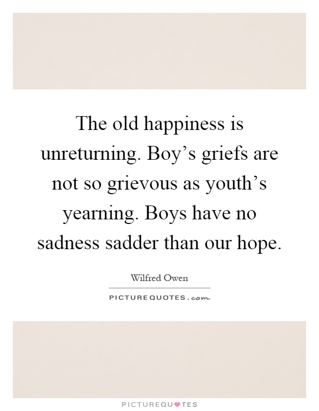 The old happiness is unreturning. Boy's griefs are not so grievous as youth's yearning. Boys have no sadness sadder than our hope Picture Quote #1