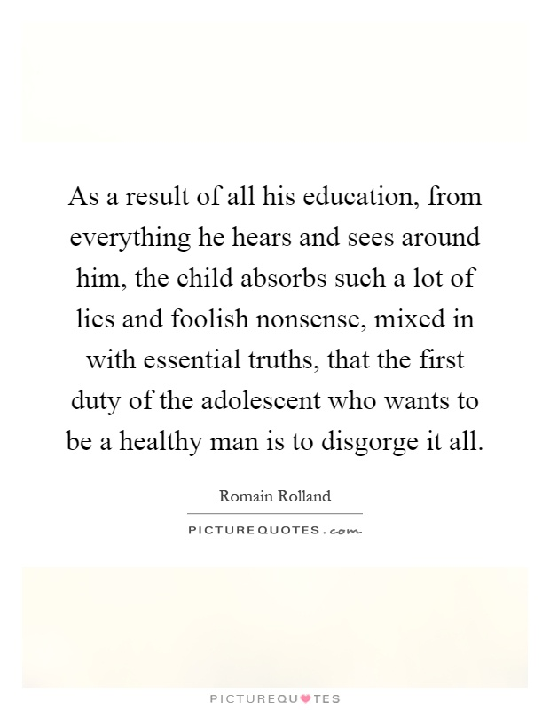 As a result of all his education, from everything he hears and sees around him, the child absorbs such a lot of lies and foolish nonsense, mixed in with essential truths, that the first duty of the adolescent who wants to be a healthy man is to disgorge it all Picture Quote #1