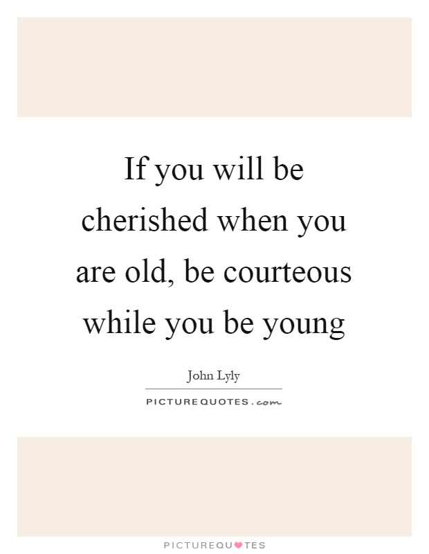If you will be cherished when you are old, be courteous while you be young Picture Quote #1