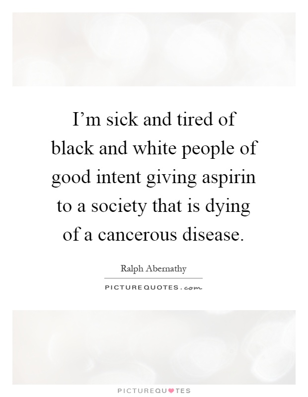 I'm sick and tired of black and white people of good intent giving aspirin to a society that is dying of a cancerous disease Picture Quote #1