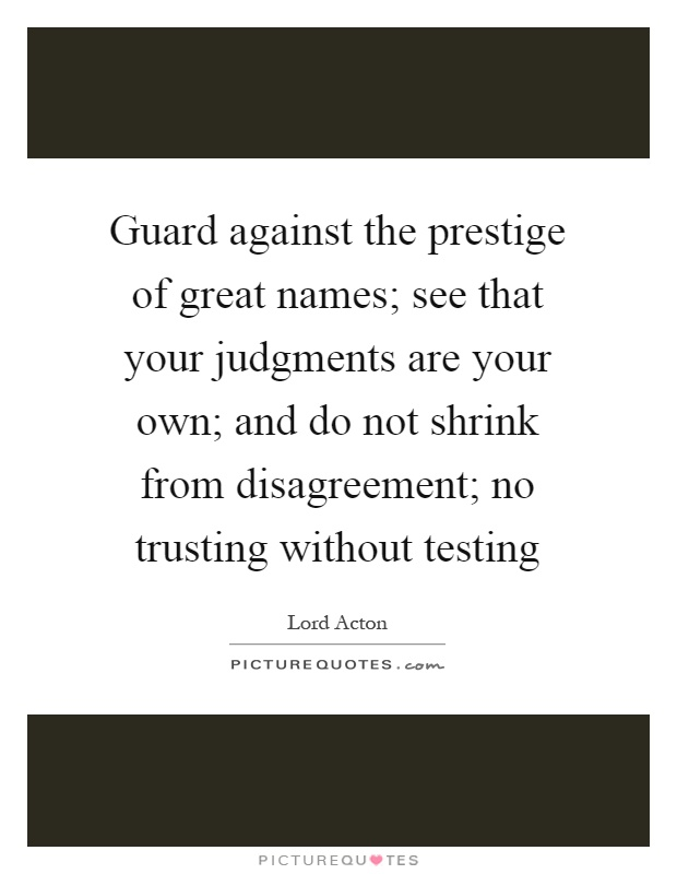 Guard against the prestige of great names; see that your judgments are your own; and do not shrink from disagreement; no trusting without testing Picture Quote #1