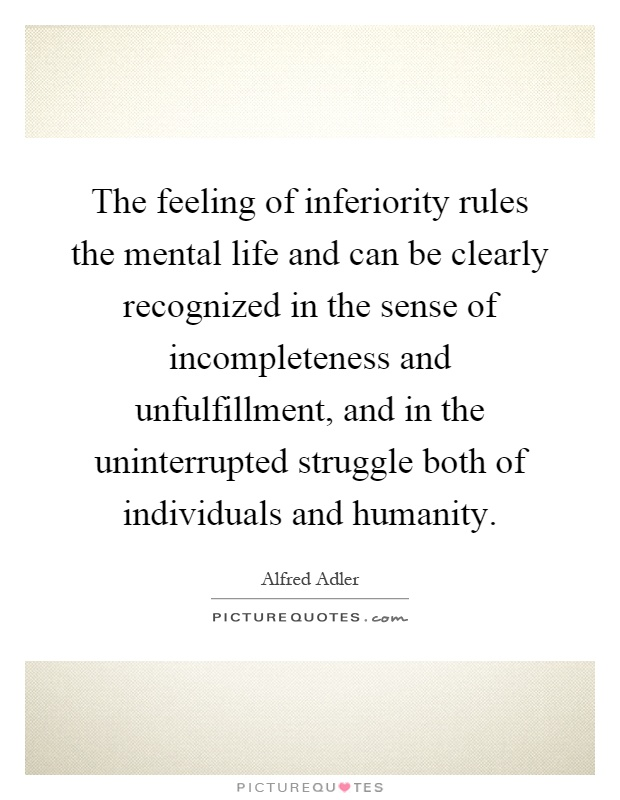 The feeling of inferiority rules the mental life and can be clearly recognized in the sense of incompleteness and unfulfillment, and in the uninterrupted struggle both of individuals and humanity Picture Quote #1