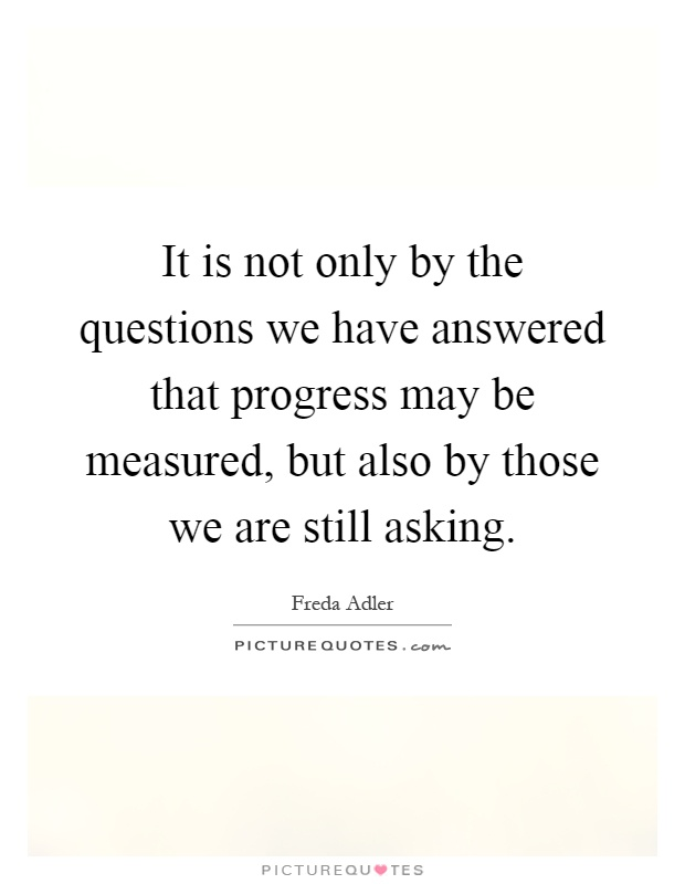 It is not only by the questions we have answered that progress may be measured, but also by those we are still asking Picture Quote #1