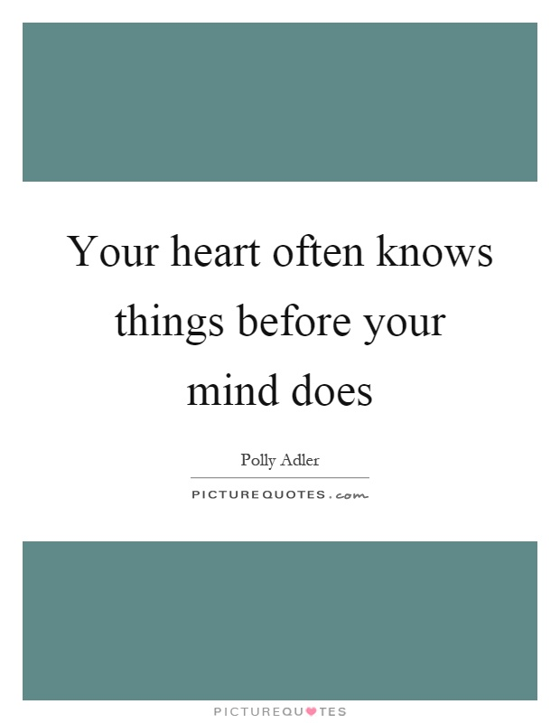 Your heart often knows things before your mind does Picture Quote #1
