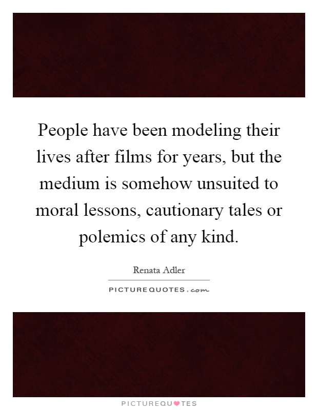 People have been modeling their lives after films for years, but the medium is somehow unsuited to moral lessons, cautionary tales or polemics of any kind Picture Quote #1