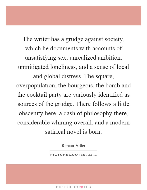 The writer has a grudge against society, which he documents with accounts of unsatisfying sex, unrealized ambition, unmitigated loneliness, and a sense of local and global distress. The square, overpopulation, the bourgeois, the bomb and the cocktail party are variously identified as sources of the grudge. There follows a little obscenity here, a dash of philosophy there, considerable whining overall, and a modern satirical novel is born Picture Quote #1