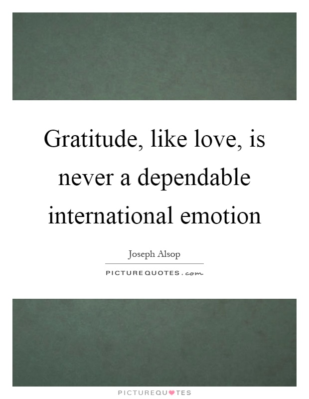 Gratitude, like love, is never a dependable international emotion Picture Quote #1