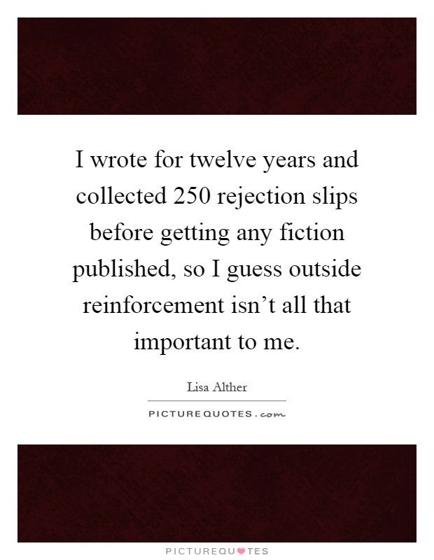 I wrote for twelve years and collected 250 rejection slips before getting any fiction published, so I guess outside reinforcement isn't all that important to me Picture Quote #1