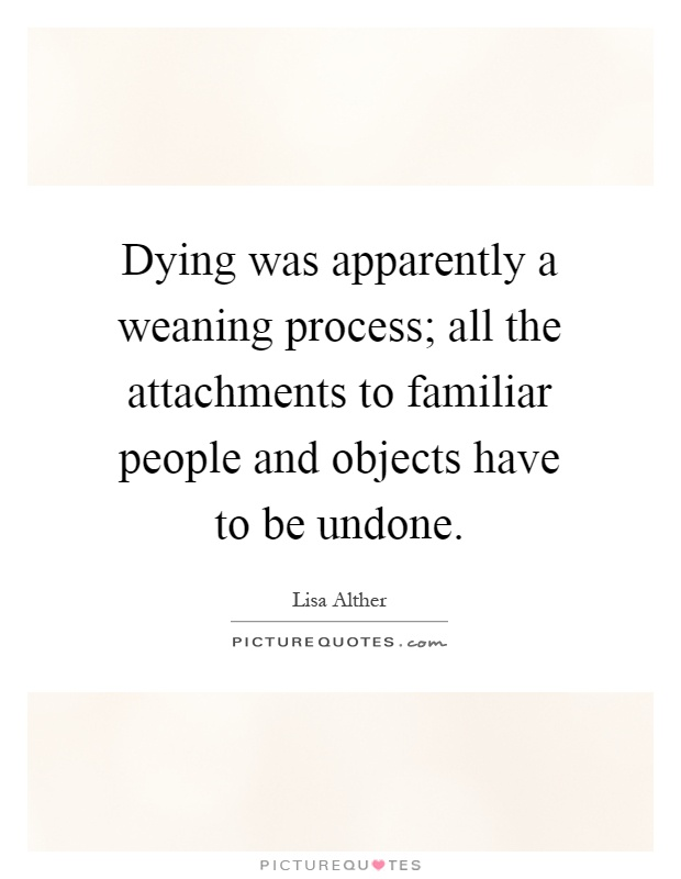 Dying was apparently a weaning process; all the attachments to familiar people and objects have to be undone Picture Quote #1