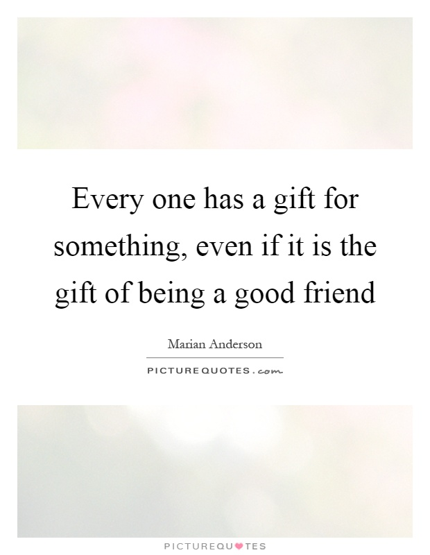 Every one has a gift for something, even if it is the gift of being a good friend Picture Quote #1