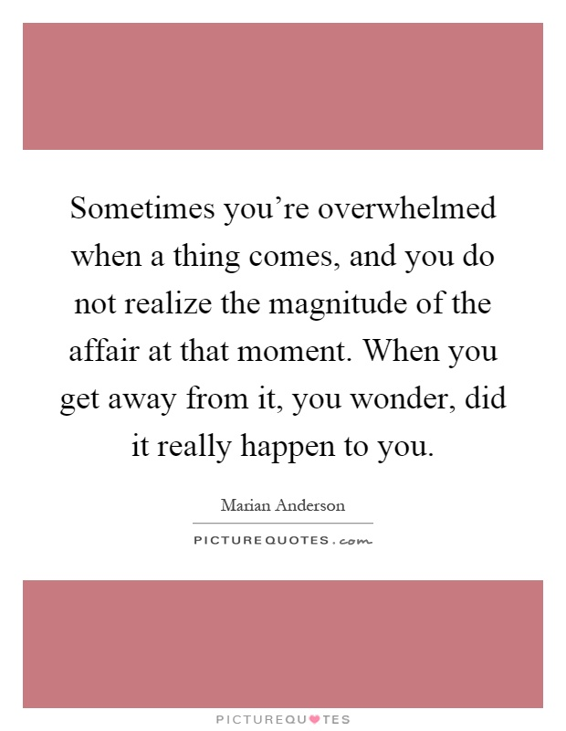 Sometimes you're overwhelmed when a thing comes, and you do not realize the magnitude of the affair at that moment. When you get away from it, you wonder, did it really happen to you Picture Quote #1