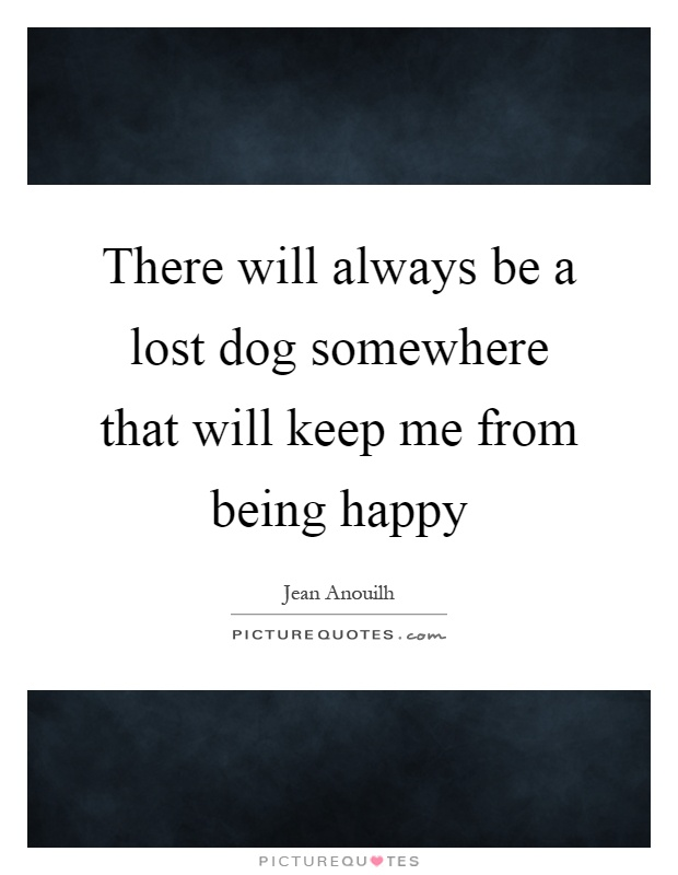 There will always be a lost dog somewhere that will keep me from being happy Picture Quote #1