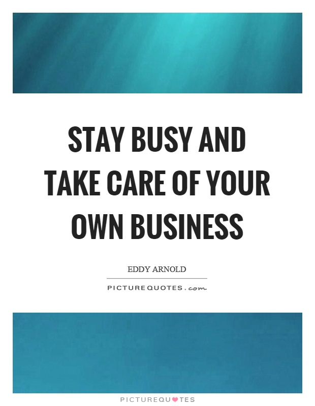 Stay busy and take care of your own business Picture Quote #1