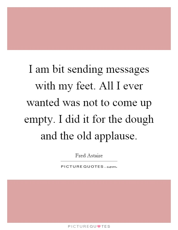 I am bit sending messages with my feet. All I ever wanted was not to come up empty. I did it for the dough and the old applause Picture Quote #1