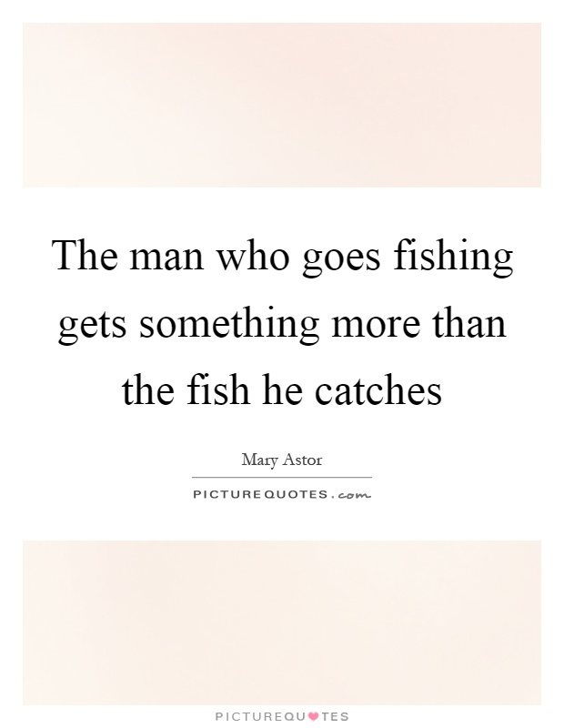 The man who goes fishing gets something more than the fish he catches Picture Quote #1