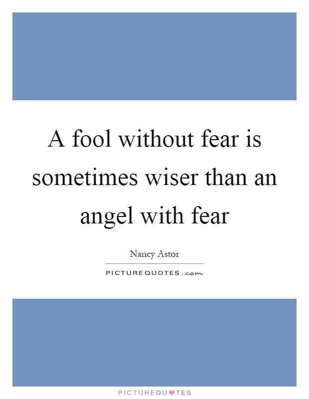 A fool without fear is sometimes wiser than an angel with fear Picture Quote #1