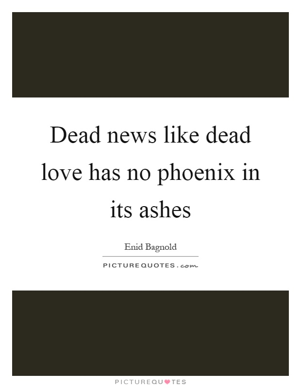 Dead news like dead love has no phoenix in its ashes Picture Quote #1