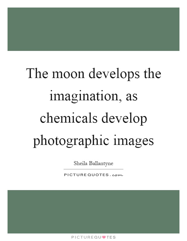 The moon develops the imagination, as chemicals develop photographic images Picture Quote #1