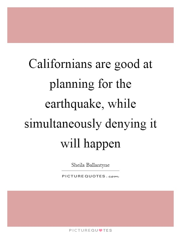 Californians are good at planning for the earthquake, while simultaneously denying it will happen Picture Quote #1