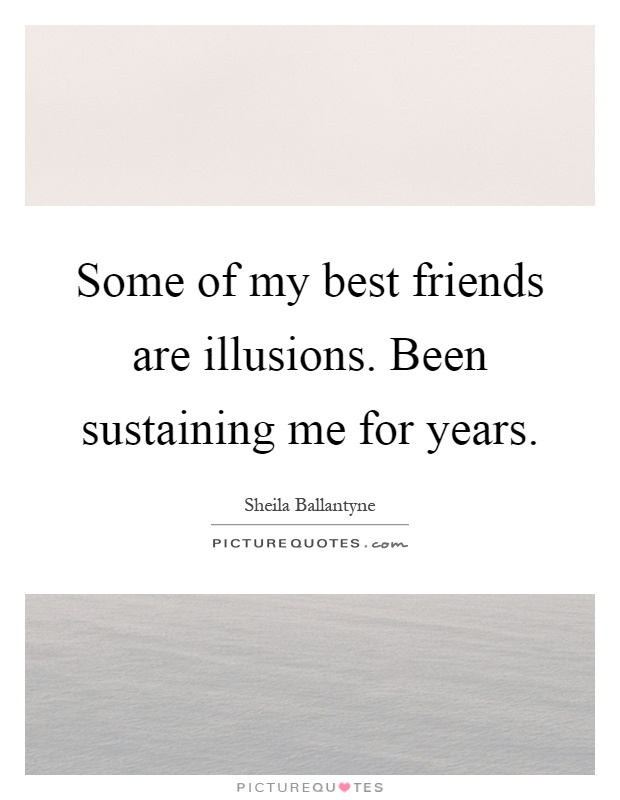 Some of my best friends are illusions. Been sustaining me for years Picture Quote #1