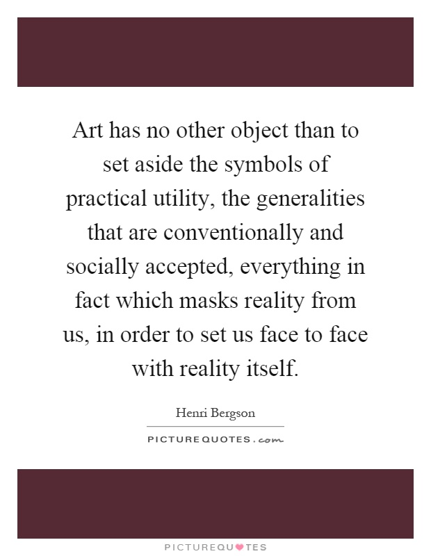 Art has no other object than to set aside the symbols of practical utility, the generalities that are conventionally and socially accepted, everything in fact which masks reality from us, in order to set us face to face with reality itself Picture Quote #1