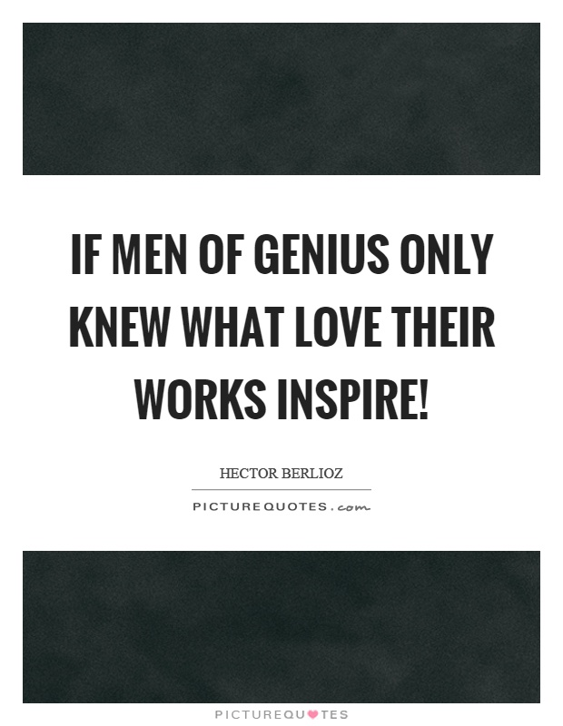 If men of genius only knew what love their works inspire! Picture Quote #1