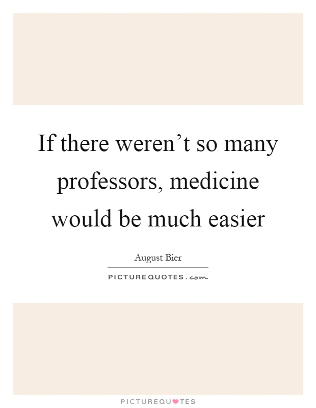 If there weren't so many professors, medicine would be much easier Picture Quote #1