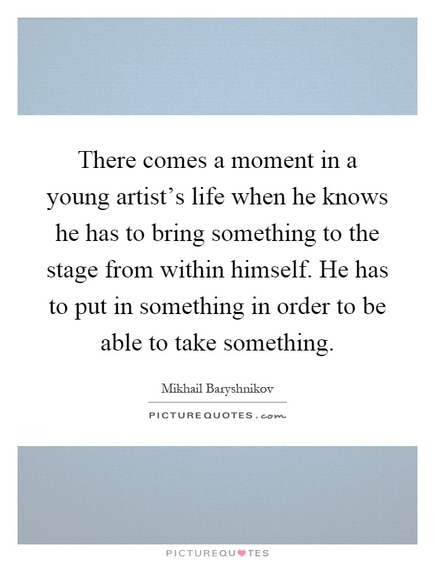 There comes a moment in a young artist's life when he knows he has to bring something to the stage from within himself. He has to put in something in order to be able to take something Picture Quote #1