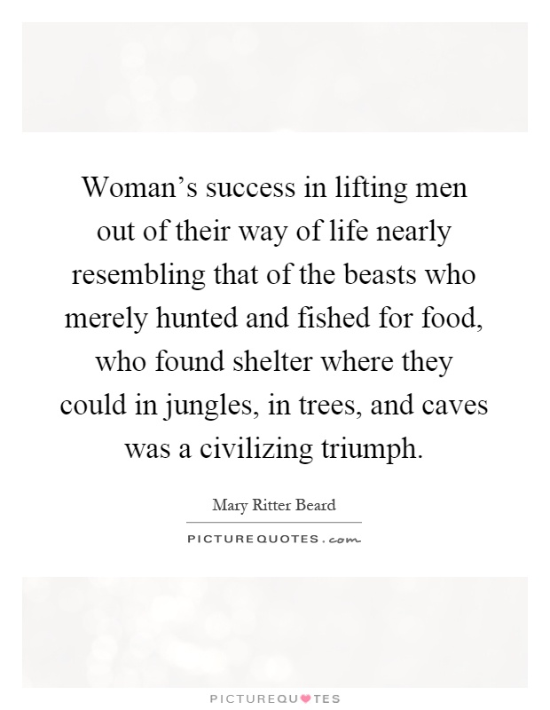 Woman's success in lifting men out of their way of life nearly resembling that of the beasts who merely hunted and fished for food, who found shelter where they could in jungles, in trees, and caves was a civilizing triumph Picture Quote #1